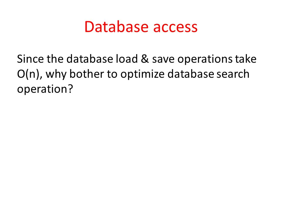 Database access Since the database load & save operations take O(n), why bother to optimize database search operation?