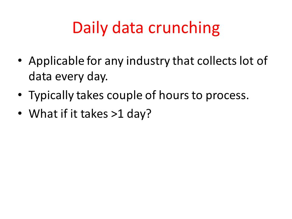 Daily data crunching Applicable for any industry that collects lot of data every day.