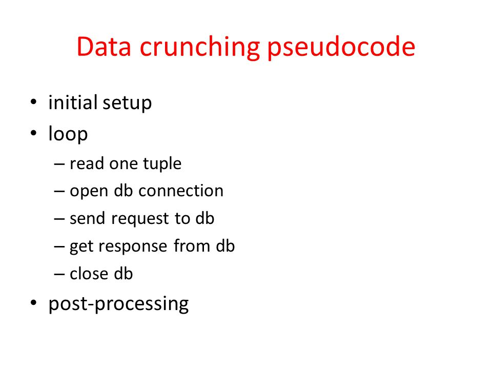 Data crunching pseudocode initial setup loop – read one tuple – open db connection – send request to db – get response from db – close db post-process