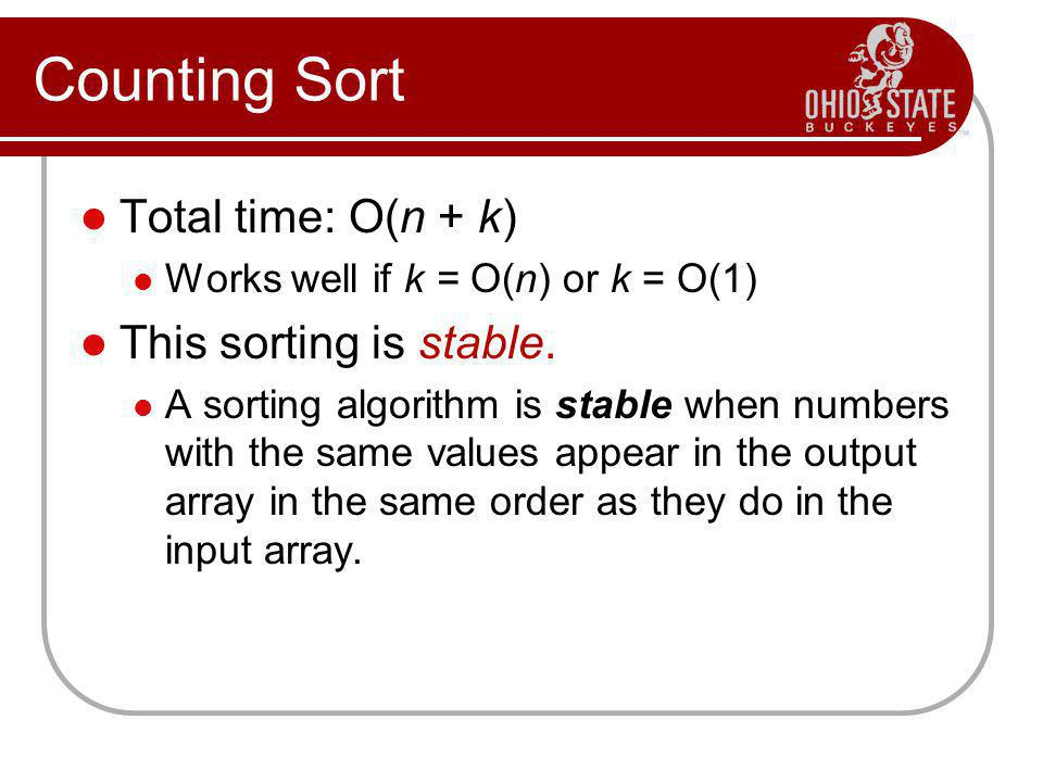 Counting Sort Total time: O(n + k) Works well if k = O(n) or k = O(1) This sorting is stable. A sorting algorithm is stable when numbers with the same