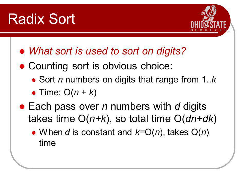 Radix Sort What sort is used to sort on digits? Counting sort is obvious choice: Sort n numbers on digits that range from 1..k Time: O(n + k) Each pas