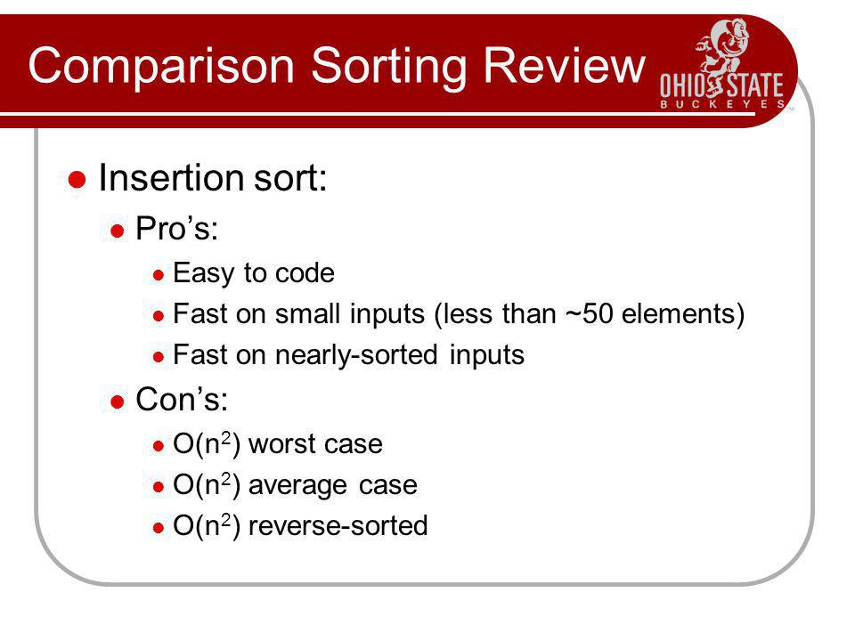 Comparison Sorting Review Insertion sort: Pros: Easy to code Fast on small inputs (less than ~50 elements) Fast on nearly-sorted inputs Cons: O(n 2 )