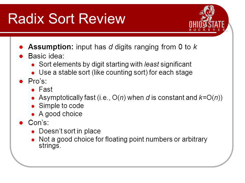 Radix Sort Review Assumption: input has d digits ranging from 0 to k Basic idea: Sort elements by digit starting with least significant Use a stable sort (like counting sort) for each stage Pros: Fast Asymptotically fast (i.e., O(n) when d is constant and k=O(n)) Simple to code A good choice Cons: Doesnt sort in place Not a good choice for floating point numbers or arbitrary strings.