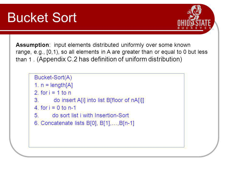Bucket Sort Assumption: input elements distributed uniformly over some known range, e.g., [0,1), so all elements in A are greater than or equal to 0 b