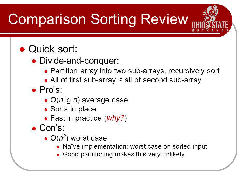 Comparison Sorting Review Quick sort: Divide-and-conquer: Partition array into two sub-arrays, recursively sort All of first sub-array < all of second sub-array Pros: O(n lg n) average case Sorts in place Fast in practice (why?) Cons: O(n 2 ) worst case Naïve implementation: worst case on sorted input Good partitioning makes this very unlikely.