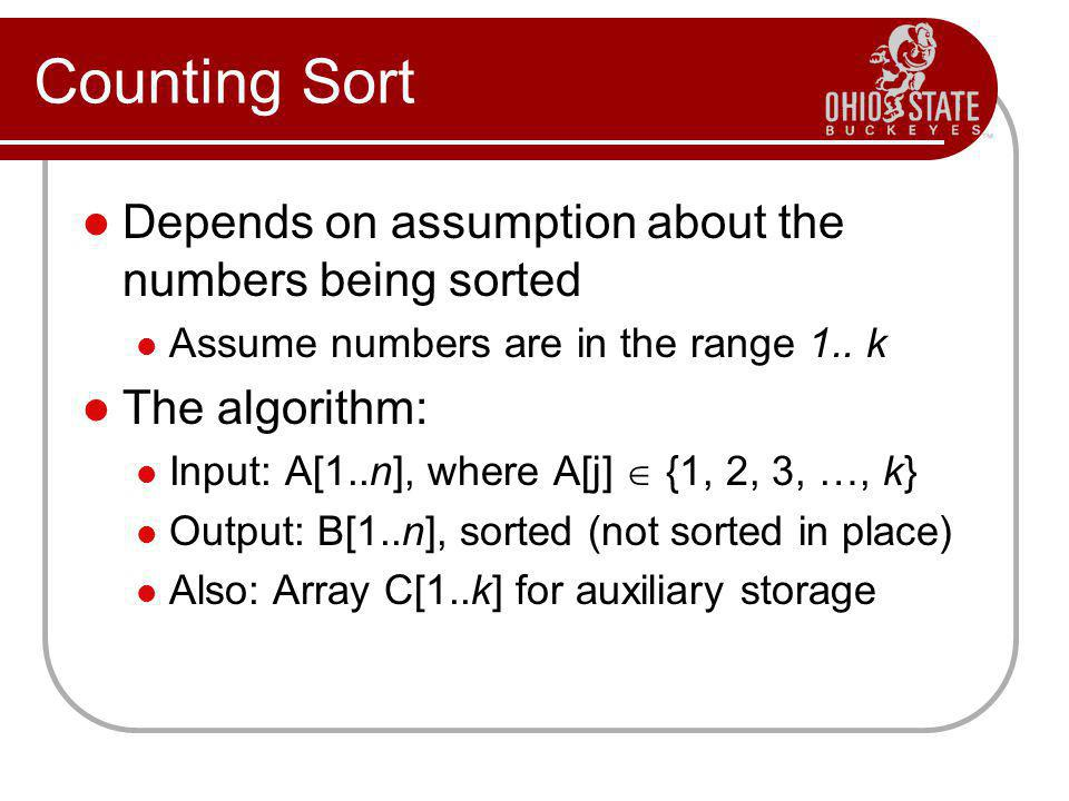 Counting Sort Depends on assumption about the numbers being sorted Assume numbers are in the range 1.. k The algorithm: Input: A[1..n], where A[j] {1,