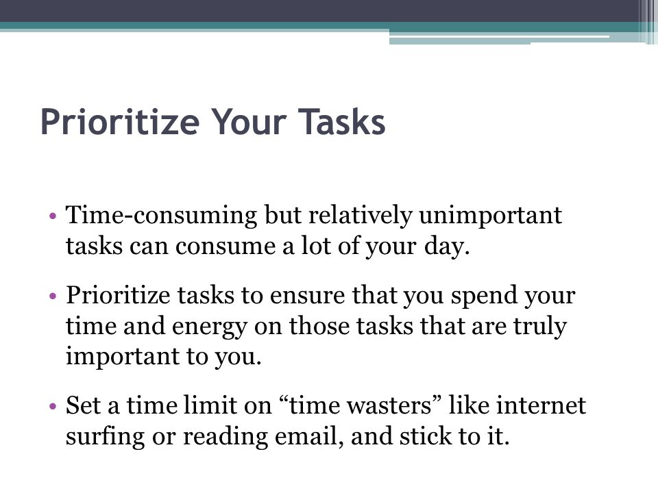 Prioritize Your Tasks Time-consuming but relatively unimportant tasks can consume a lot of your day.