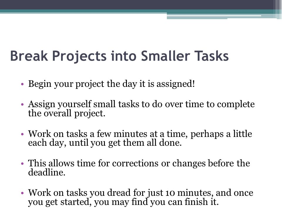 Break Projects into Smaller Tasks Begin your project the day it is assigned.