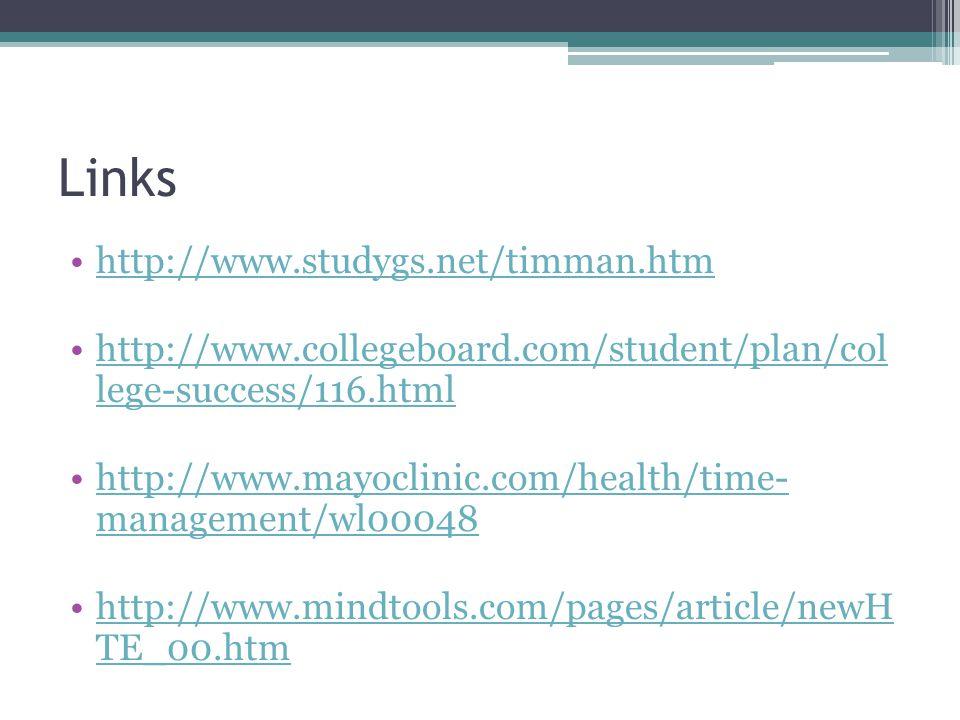 Links http://www.studygs.net/timman.htm http://www.collegeboard.com/student/plan/col lege-success/116.htmlhttp://www.collegeboard.com/student/plan/col lege-success/116.html http://www.mayoclinic.com/health/time- management/wl00048http://www.mayoclinic.com/health/time- management/wl00048 http://www.mindtools.com/pages/article/newH TE_00.htmhttp://www.mindtools.com/pages/article/newH TE_00.htm