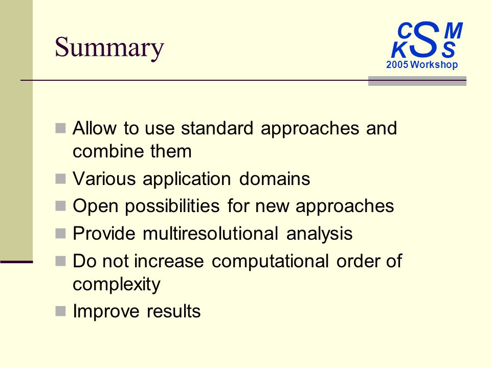 C M S 2005 Workshop K S Summary Allow to use standard approaches and combine them Various application domains Open possibilities for new approaches Provide multiresolutional analysis Do not increase computational order of complexity Improve results
