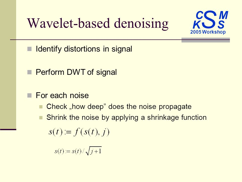 C M S 2005 Workshop K S Wavelet-based denoising Identify distortions in signal Perform DWT of signal For each noise Check how deep does the noise propagate Shrink the noise by applying a shrinkage function