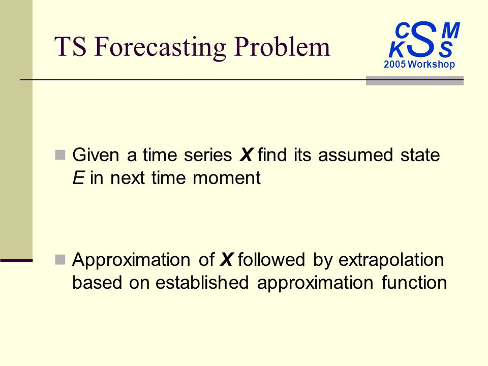 C M S 2005 Workshop K S TS Forecasting Problem Given a time series X find its assumed state E in next time moment Approximation of X followed by extrapolation based on established approximation function