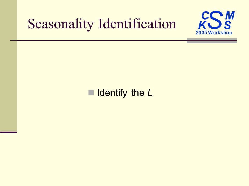 C M S 2005 Workshop K S Seasonality Identification Identify the L