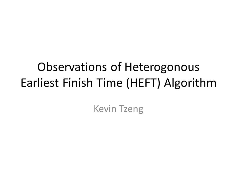 Observations of Heterogonous Earliest Finish Time (HEFT) Algorithm Kevin Tzeng