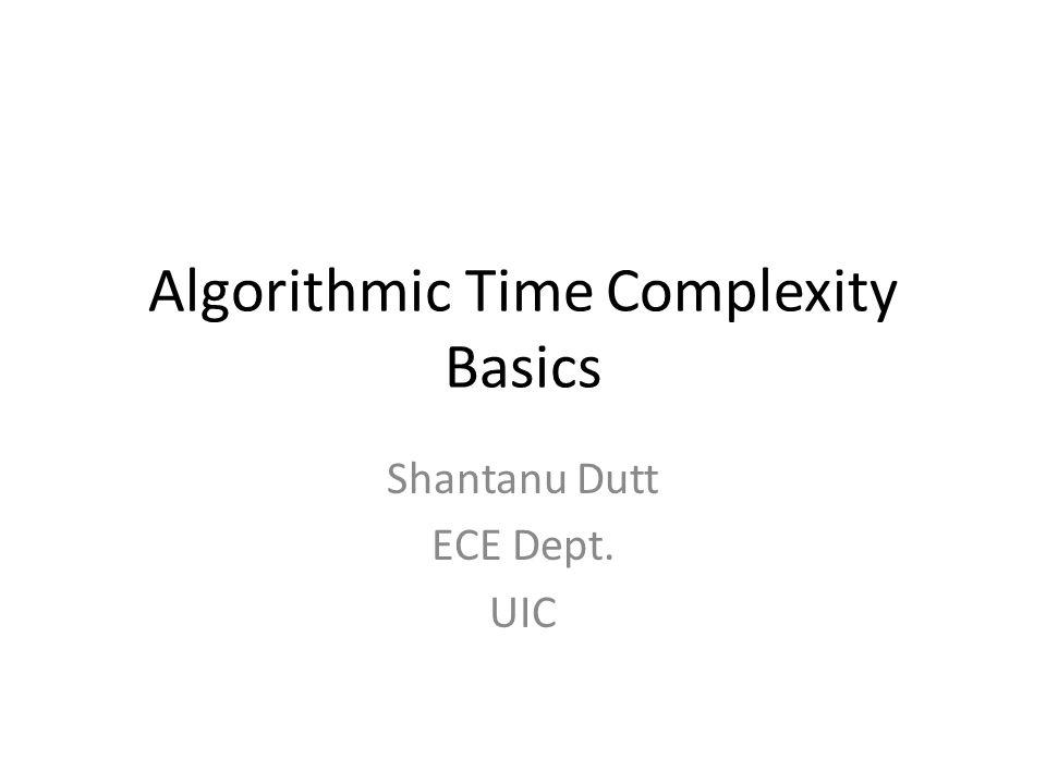 Algorithmic Time Complexity Basics Shantanu Dutt ECE Dept. UIC