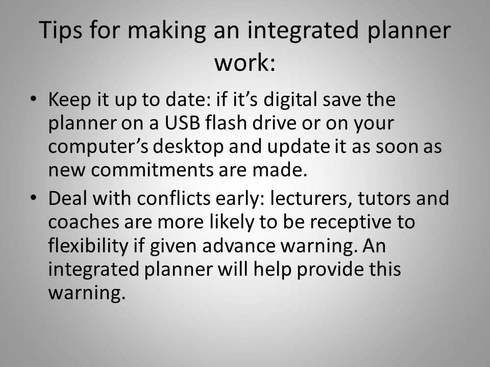 Tips for making an integrated planner work: Keep it up to date: if its digital save the planner on a USB flash drive or on your computers desktop and update it as soon as new commitments are made.