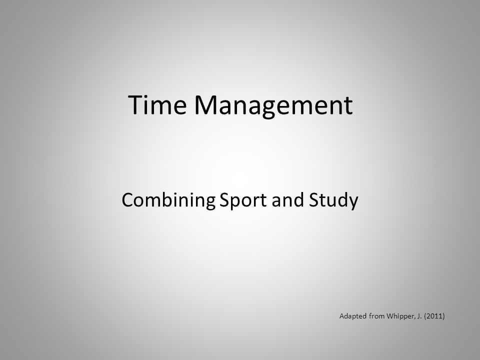 Time Management Combining Sport and Study Adapted from Whipper, J. (2011)