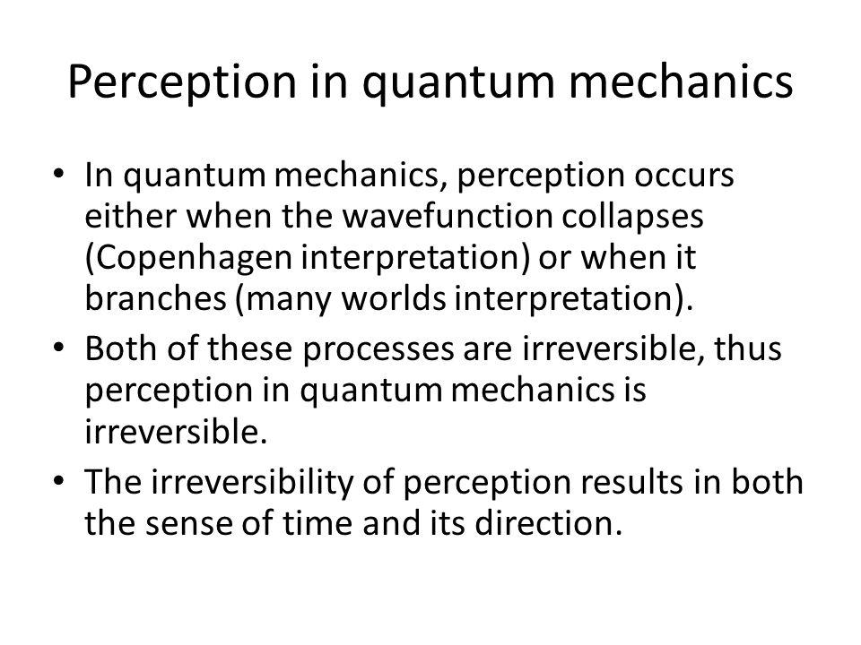 Perception in quantum mechanics In quantum mechanics, perception occurs either when the wavefunction collapses (Copenhagen interpretation) or when it