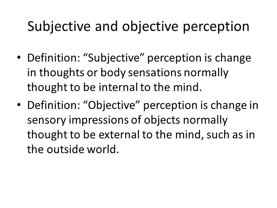 Subjective and objective perception Definition: Subjective perception is change in thoughts or body sensations normally thought to be internal to the