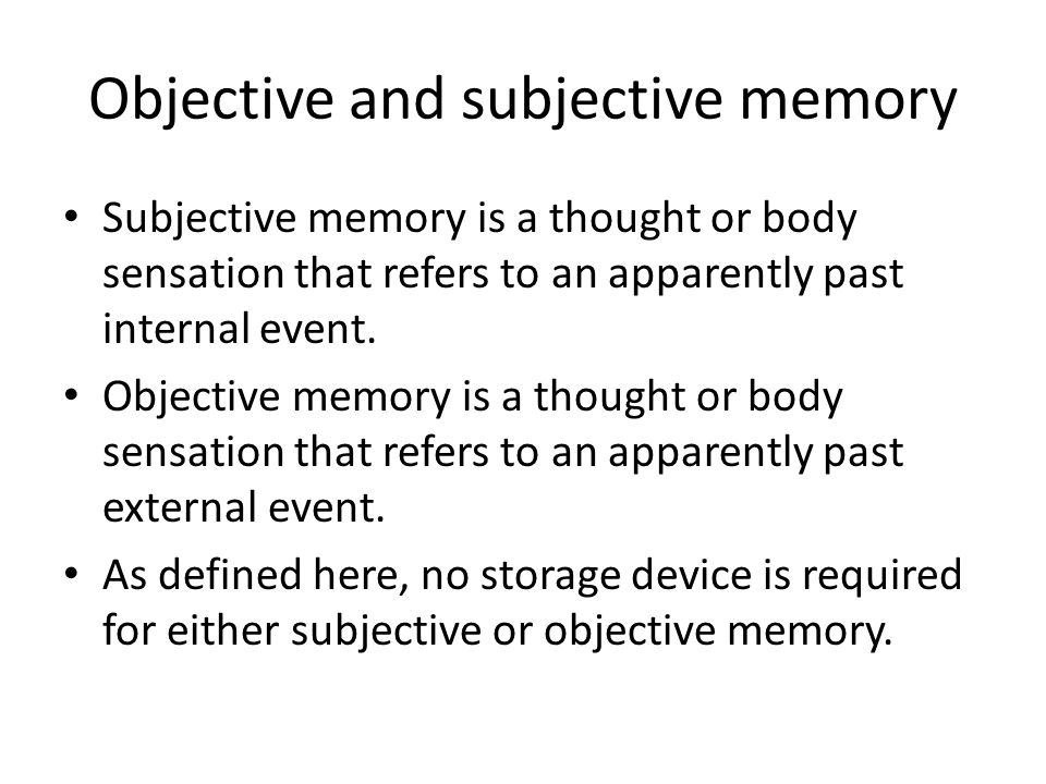 Objective and subjective memory Subjective memory is a thought or body sensation that refers to an apparently past internal event. Objective memory is