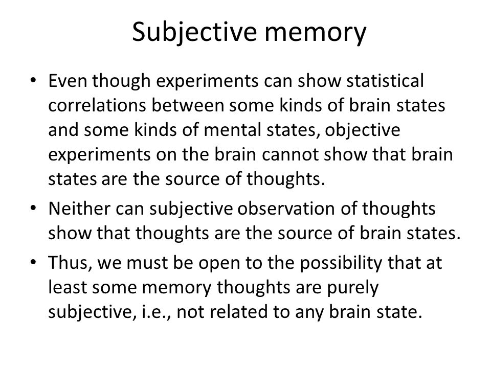 Subjective memory Even though experiments can show statistical correlations between some kinds of brain states and some kinds of mental states, object