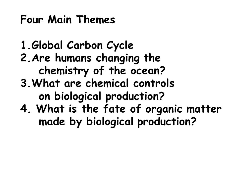 Four Main Themes 1.Global Carbon Cycle 2.Are humans changing the chemistry of the ocean? 3.What are chemical controls on biological production? 4. Wha