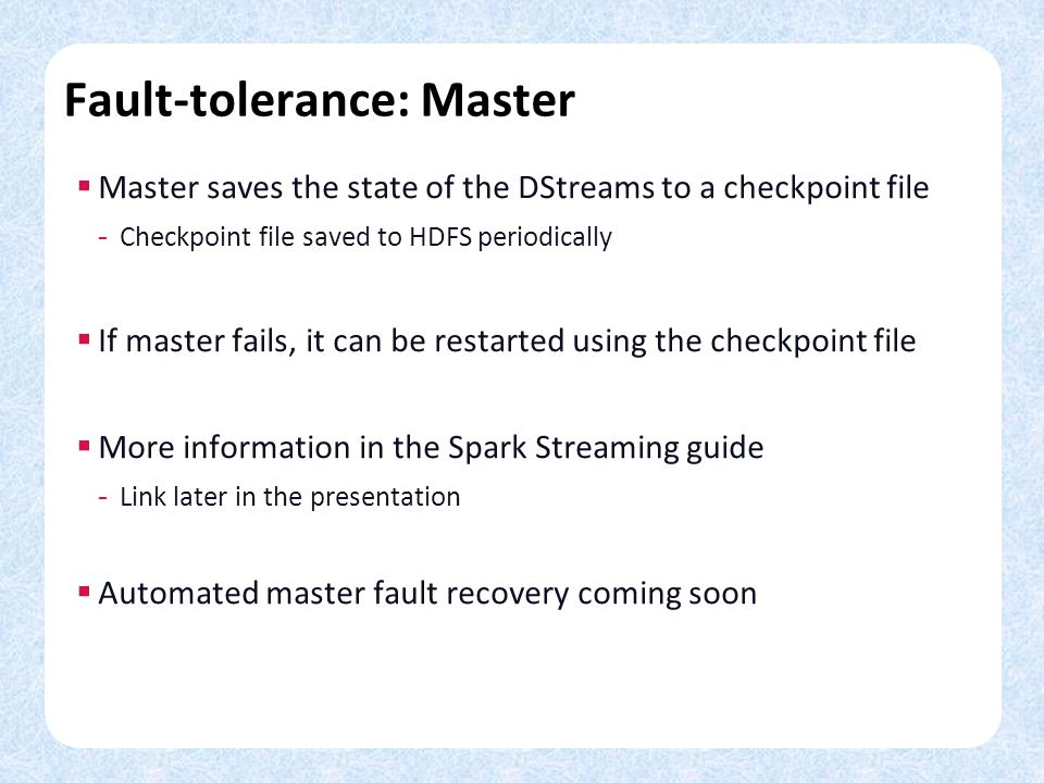 Fault-tolerance: Master Master saves the state of the DStreams to a checkpoint file - Checkpoint file saved to HDFS periodically If master fails, it can be restarted using the checkpoint file More information in the Spark Streaming guide - Link later in the presentation Automated master fault recovery coming soon
