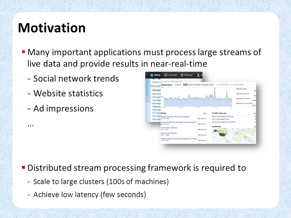 Motivation Many important applications must process large streams of live data and provide results in near-real-time - Social network trends - Website statistics - Ad impressions … Distributed stream processing framework is required to - Scale to large clusters (100s of machines) - Achieve low latency (few seconds)