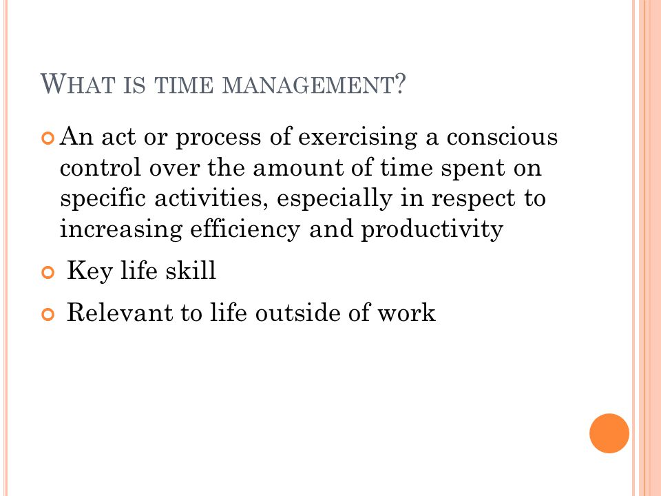 W HAT IS TIME MANAGEMENT ? An act or process of exercising a conscious control over the amount of time spent on specific activities, especially in res