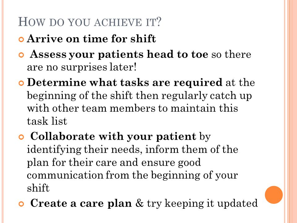 H OW DO YOU ACHIEVE IT ? Arrive on time for shift Assess your patients head to toe so there are no surprises later! Determine what tasks are required