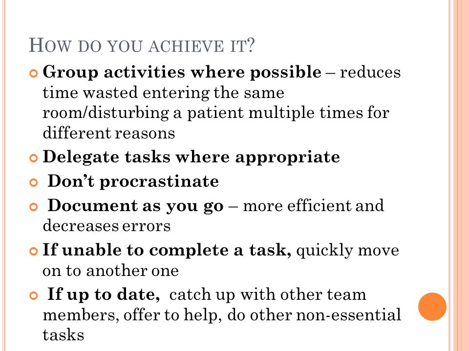 H OW DO YOU ACHIEVE IT ? Group activities where possible – reduces time wasted entering the same room/disturbing a patient multiple times for differen