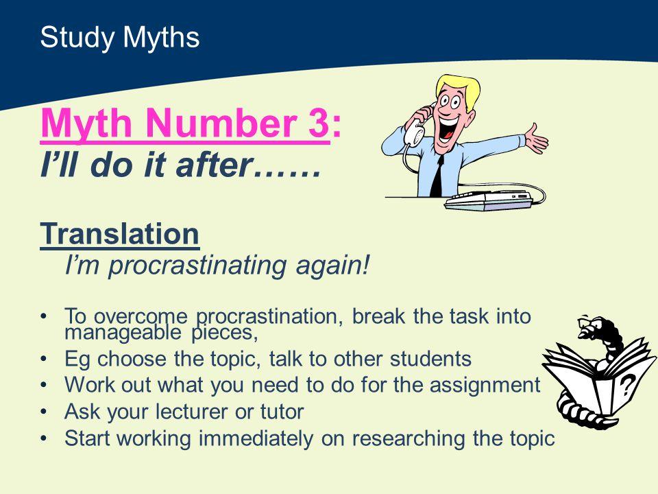 Study Myths Myth Number 3: Ill do it after…… Translation Im procrastinating again.