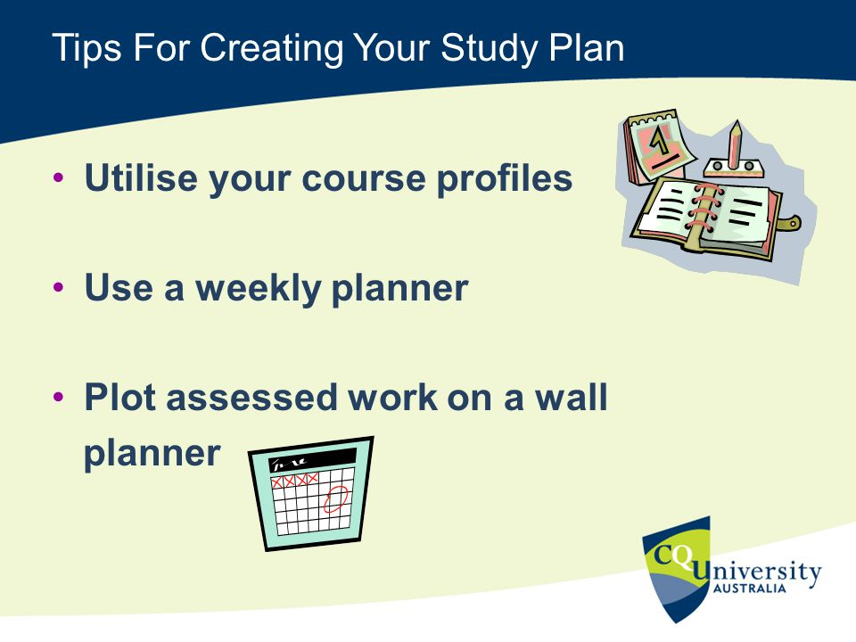 Tips For Creating Your Study Plan Utilise your course profiles Use a weekly planner Plot assessed work on a wall planner