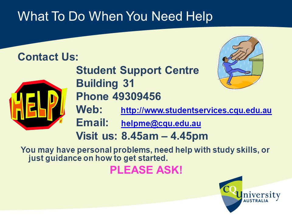 What To Do When You Need Help Contact Us: Student Support Centre Building 31 Phone 49309456 Web: http://www.studentservices.cqu.edu.au http://www.studentservices.cqu.edu.au Email: helpme@cqu.edu.au helpme@cqu.edu.au Visit us: 8.45am – 4.45pm You may have personal problems, need help with study skills, or just guidance on how to get started.