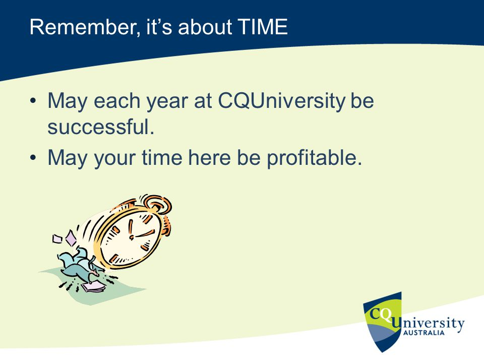 Remember, its about TIME May each year at CQUniversity be successful.