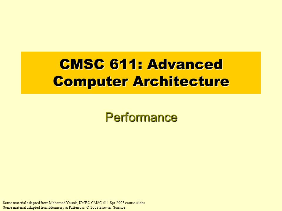 CMSC 611: Advanced Computer Architecture Performance Some material adapted from Mohamed Younis, UMBC CMSC 611 Spr 2003 course slides Some material adapted from Hennessy & Patterson / © 2003 Elsevier Science