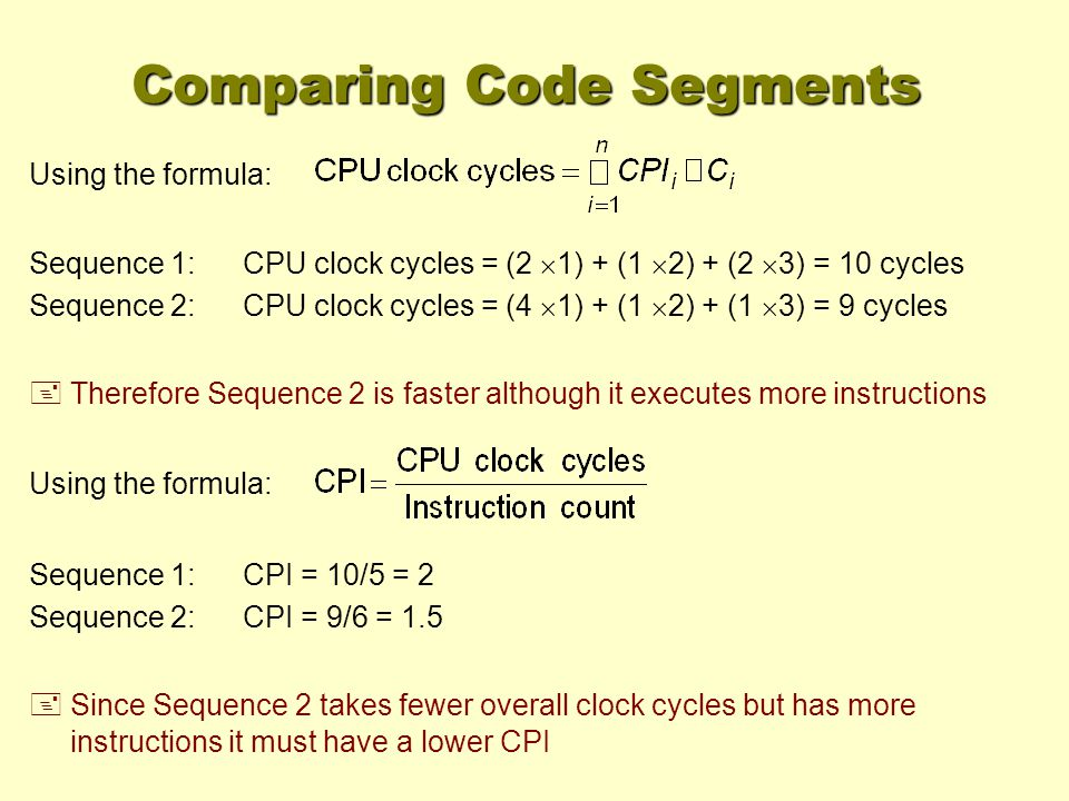 Sequence 1:CPU clock cycles = (2 1) + (1 2) + (2 3) = 10 cycles Sequence 2:CPU clock cycles = (4 1) + (1 2) + (1 3) = 9 cycles + Therefore Sequence 2 is faster although it executes more instructions Using the formula: Sequence 1:CPI = 10/5 = 2 Sequence 2:CPI = 9/6 = 1.5 Using the formula: + Since Sequence 2 takes fewer overall clock cycles but has more instructions it must have a lower CPI Comparing Code Segments