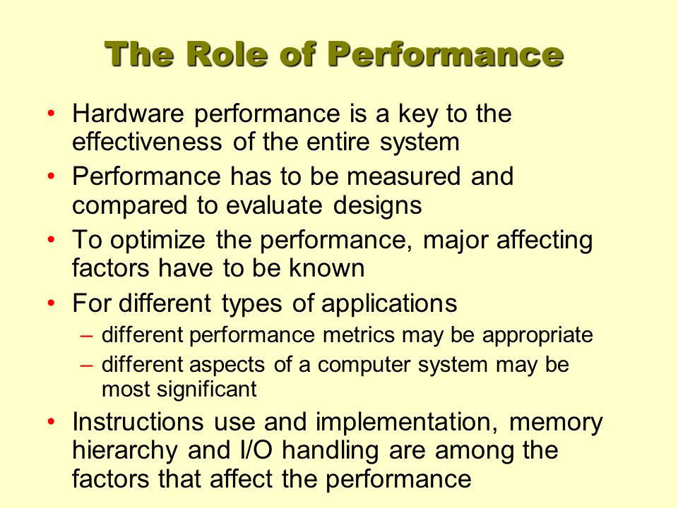 The Role of Performance Hardware performance is a key to the effectiveness of the entire system Performance has to be measured and compared to evaluate designs To optimize the performance, major affecting factors have to be known For different types of applications –different performance metrics may be appropriate –different aspects of a computer system may be most significant Instructions use and implementation, memory hierarchy and I/O handling are among the factors that affect the performance