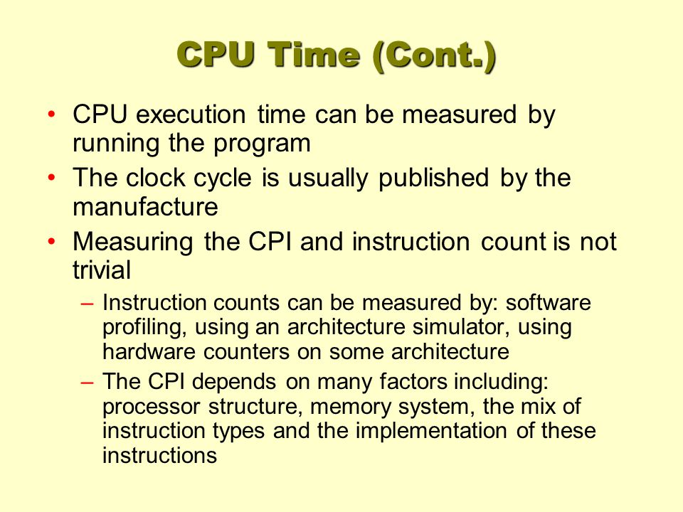 CPU Time (Cont.) CPU execution time can be measured by running the program The clock cycle is usually published by the manufacture Measuring the CPI and instruction count is not trivial –Instruction counts can be measured by: software profiling, using an architecture simulator, using hardware counters on some architecture –The CPI depends on many factors including: processor structure, memory system, the mix of instruction types and the implementation of these instructions