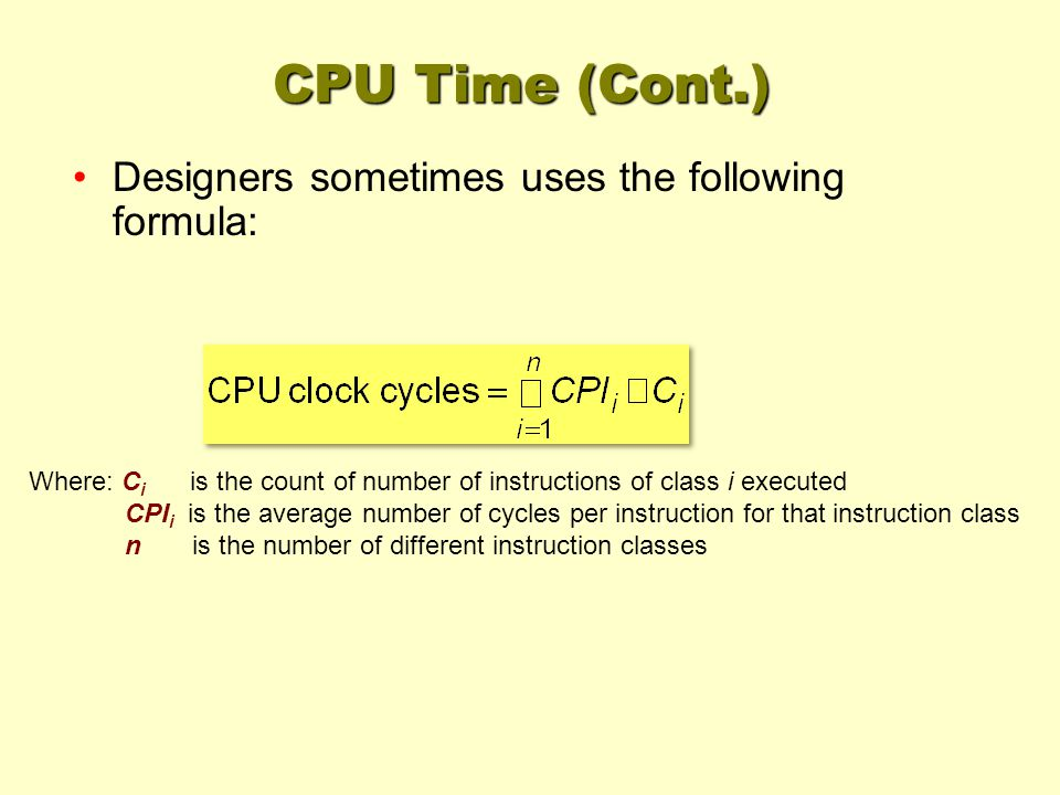 Where: C i is the count of number of instructions of class i executed CPI i is the average number of cycles per instruction for that instruction class n is the number of different instruction classes CPU Time (Cont.) Designers sometimes uses the following formula: