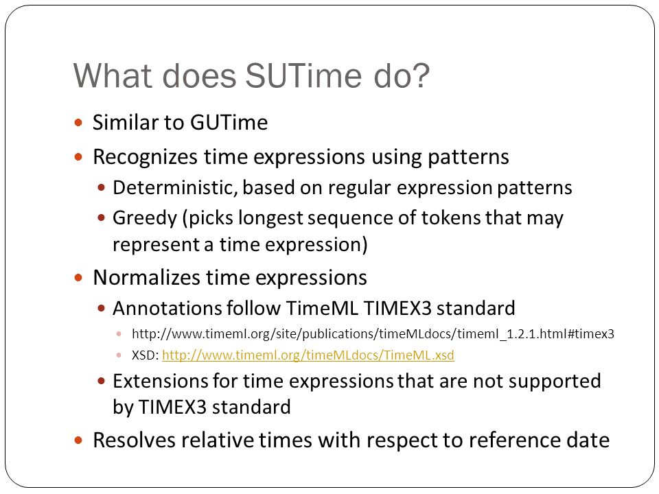 What does SUTime do? Similar to GUTime Recognizes time expressions using patterns Deterministic, based on regular expression patterns Greedy (picks lo