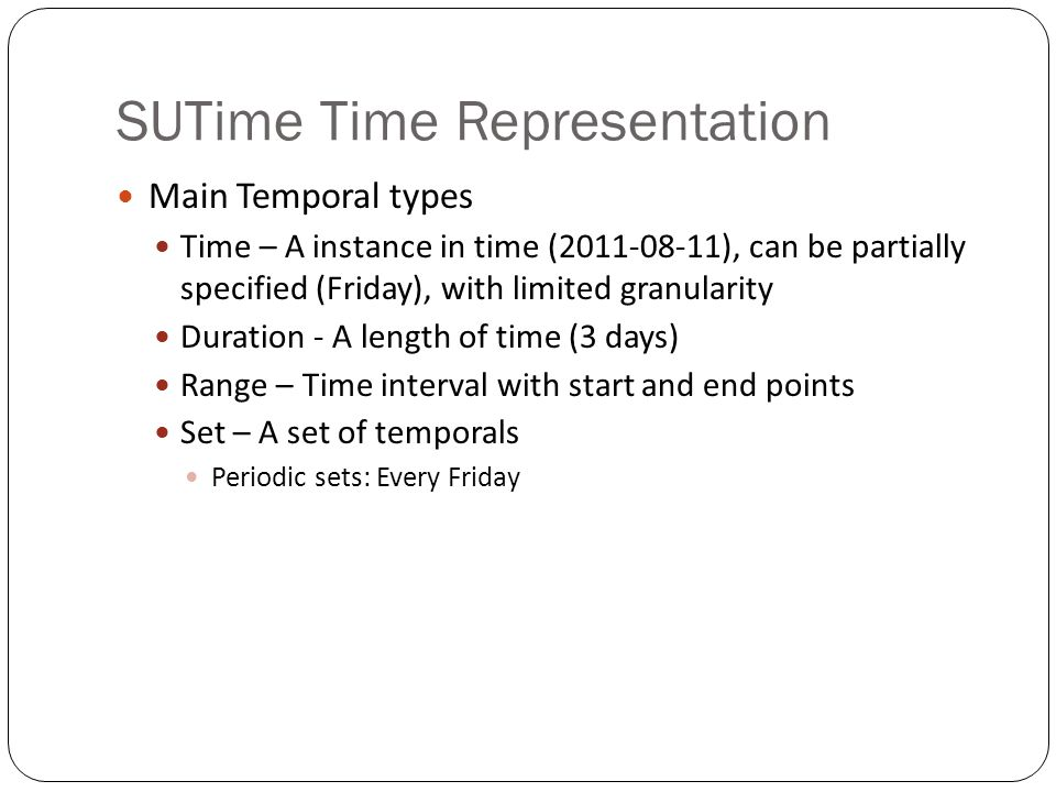 SUTime Time Representation Main Temporal types Time – A instance in time (2011-08-11), can be partially specified (Friday), with limited granularity Duration - A length of time (3 days) Range – Time interval with start and end points Set – A set of temporals Periodic sets: Every Friday