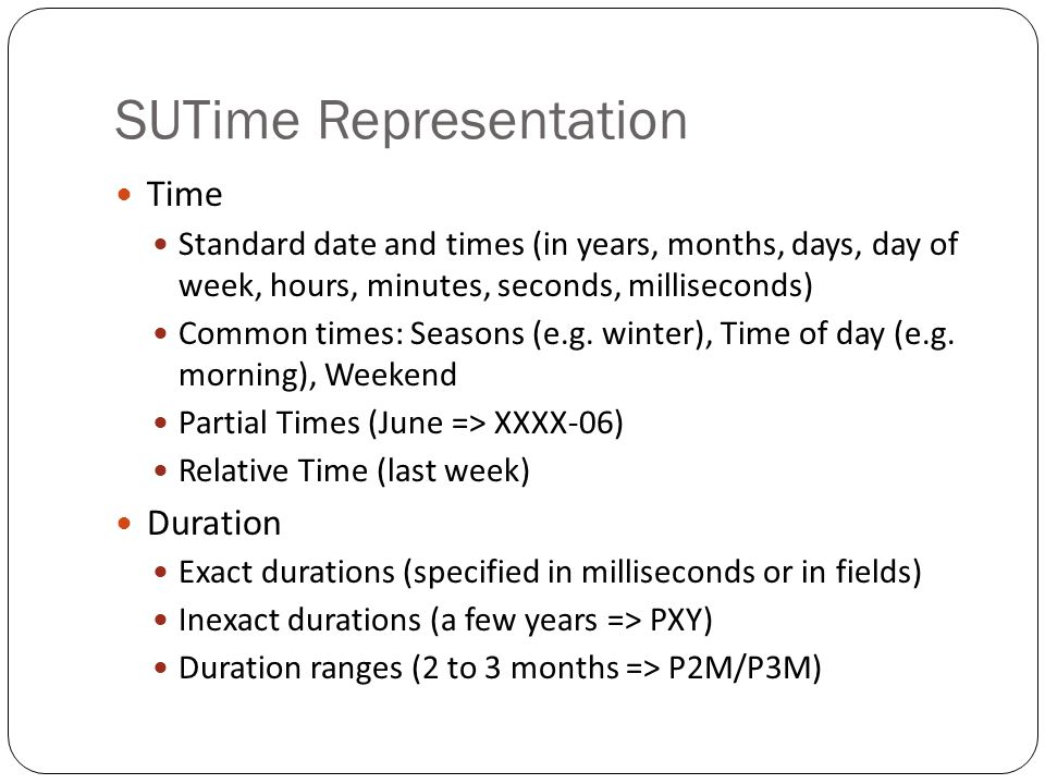 SUTime Representation Time Standard date and times (in years, months, days, day of week, hours, minutes, seconds, milliseconds) Common times: Seasons (e.g.