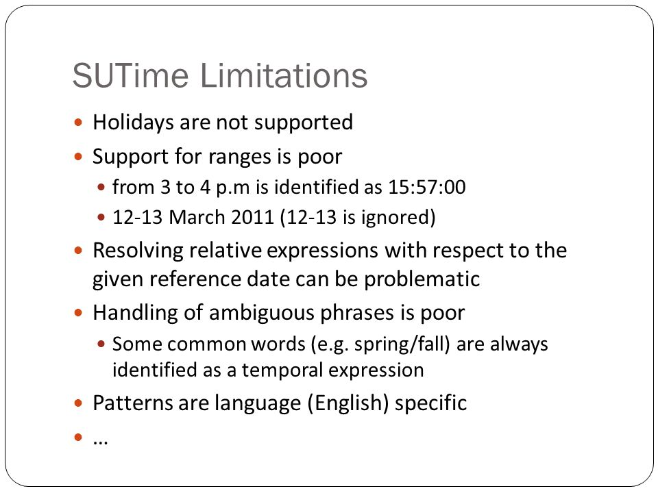 SUTime Limitations Holidays are not supported Support for ranges is poor from 3 to 4 p.m is identified as 15:57:00 12-13 March 2011 (12-13 is ignored)