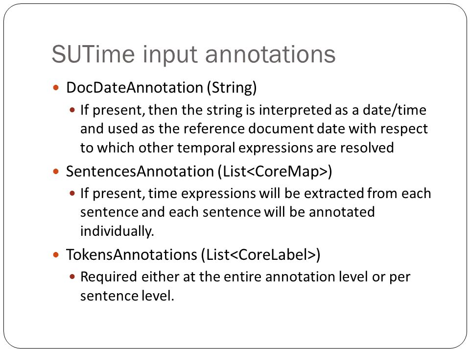 SUTime input annotations DocDateAnnotation (String) If present, then the string is interpreted as a date/time and used as the reference document date with respect to which other temporal expressions are resolved SentencesAnnotation (List ) If present, time expressions will be extracted from each sentence and each sentence will be annotated individually.