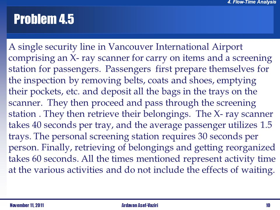 4. Flow-Time Analysis Problem 4.5 A single security line in Vancouver International Airport comprising an X- ray scanner for carry on items and a scre
