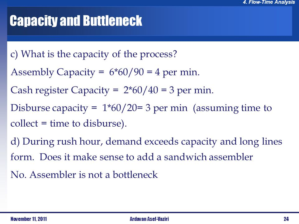 4. Flow-Time Analysis Capacity and Buttleneck November 11, 201124Ardavan Asef-Vaziri c) What is the capacity of the process? Assembly Capacity = 6*60/