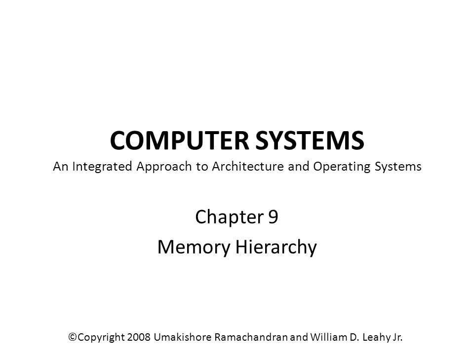 COMPUTER SYSTEMS An Integrated Approach to Architecture and Operating Systems Chapter 9 Memory Hierarchy ©Copyright 2008 Umakishore Ramachandran and W