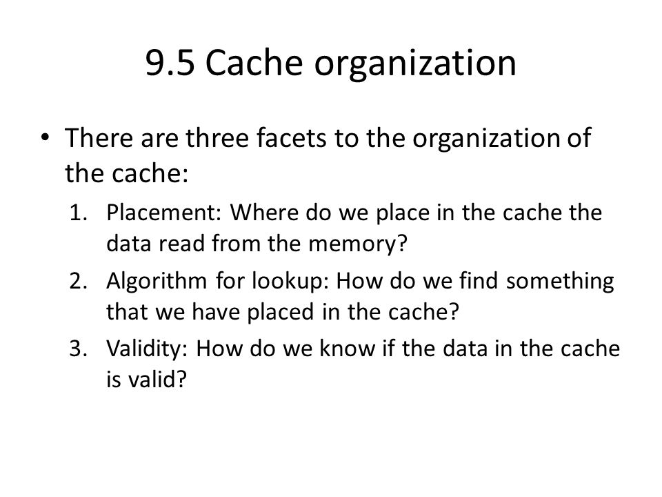 9.5 Cache organization There are three facets to the organization of the cache: 1.Placement: Where do we place in the cache the data read from the mem