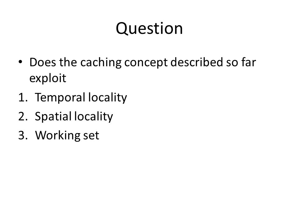 Question Does the caching concept described so far exploit 1.Temporal locality 2.Spatial locality 3.Working set